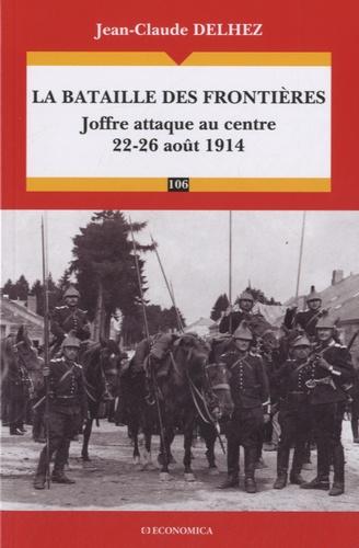 Jean-Claude Delhez - La bataille des Frontières - Joffre attaque au centre (22-26 août 1914).