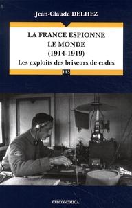 Jean-Claude Delhez - La France espionne le monde (1914-1919) - Les exploits des briseurs de codes.