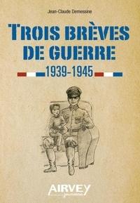 Jean-Claude Demessine - Trois brèves de guerre 1939-1945.