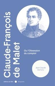 Jean-Claude Demory - Claude-François de Malet - Ou l'obsession du complot.