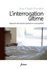 Jean-Claude Devoghel - L'interrogation ultime - Approche des besoins spirituels en soins palliatifs.