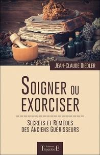 Jean-Claude Diedler - Soigner ou exorciser - Secrets et remèdes des anciens guérisseurs.