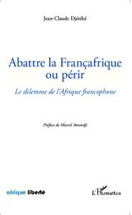 Jean-Claude Djéréké - Abattre la Françafrique ou périr - Le dilemme de l'Afrique francophone.