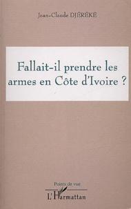Jean-Claude Djéréké - Fallait-il prendre les armes en Côte d'Ivoire ?.