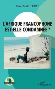 Jean-Claude Djéréké - L'Afrique francophone est-elle condamnée ?.