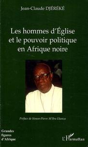 Jean-Claude Djéréké - Les hommes d'Eglise et le pouvoir politique en Afrique noire - L'exemple de Mgr Bernard Yago (Côte d'Ivoire).