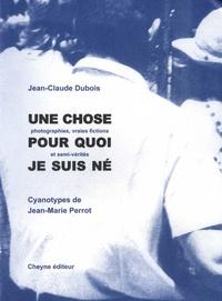 Jean-Claude Dubois - Une chose pour quoi je suis né - (Photopgraphies, vraies fictions et semi-vérités).