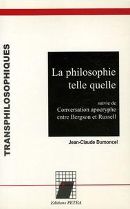 Jean-Claude Dumoncel - La philosophie telle quelle - Suivie de Conversation apocryphe entre Bergson et Russell.