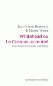 Jean-Claude Dumoncel et Michel Weber - Whitehead ou Le cosmos torrentiel - Introductions à Procès et réalité.
