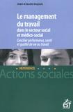 Jean-Claude Dupuis - Le management du travail dans le secteur social et médico-social - Concilier performance, santé et qualité de vie au travail.