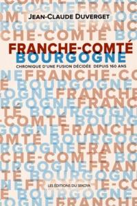 Jean-Claude Duverget - Franche-Comté / Bourgogne - Chronique d'une fusion décidée depuis 160 ans.