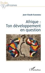 Jean-Claude Eloundou - Afrique : ton développement en question.