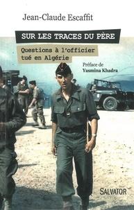Jean-Claude Escaffit - Sur les traces du père... - Questions à l'officier tué en Algérie.