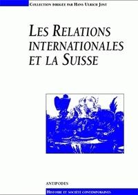 Jean-Claude Favez et Hans-Ulrich Jost - Les relations internationales et la Suisse - Actes du colloque du 3e cycle romand d'histoire moderne et contemporaine (Lausanne, 24-28 février 1997).