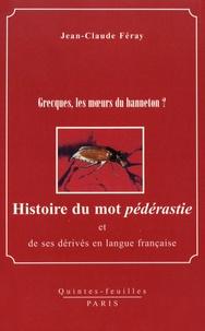 Jean-Claude Féray - Histoire du mot pédérastie et de ses dérivés en langue française - Grecques, les moeurs du hanneton ?.
