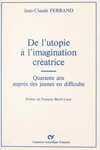 Jean-Claude Ferrand et François Bloch-Lainé - De l'utopie à l'imagination créatrice : Quarante ans auprès des jeunes en difficulté.
