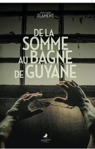 Jean-Claude Flament - De la somme au bagne de guyane.