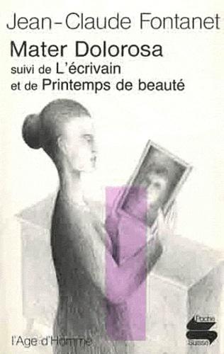 Jean-Claude Fontanet - Mater Dolorosa - Suivi de L'Ecrivain et Printemps de beauté.