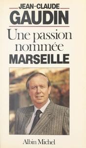 Jean-Claude Gaudin et Gilles Usseglio - Une passion nommée Marseille.