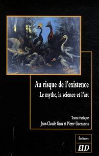 Jean-Claude Gens et Pierre Guenancia - Au risque de l'existence - Le mythe, la science et l'art.