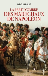 Jean-Claude Gillet - La part d'ombre des maréchaux de Napoléon.