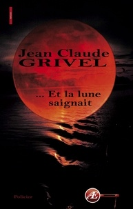 Jean-Claude Grivel - Et la lune saignait.