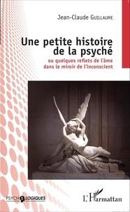 Jean-Claude Guillaume - Une petite histoire de la psyché - Ou quelques reflets de l'âme dans le miroir de l'inconscient.