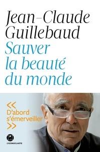 Jean-Claude Guillebaud - Sauver la beauté du monde.