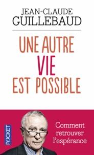 Jean-Claude Guillebaud - Une autre vie est possible - Comment retrouver l'espérance.