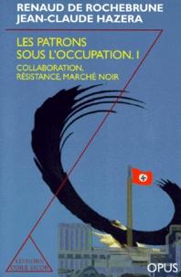 Jean-Claude Hazera et Renaud de Rochebrune - Les patrons sous l'Occupation - Tome 1, Collaboration , Résistance, Marché noir.