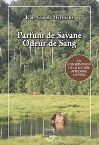 Jean-Claude Heymans - Parfum de savane, odeur de sang - La conservation de la nature africaine en péril.