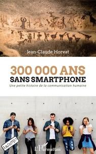 Jean-Claude Horvat - 300 000 ans sans smartphone - Une petite histoire de la communication humaine.