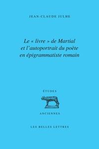 """Jean-Claude Julhe - Le """"livre"""" de Martial et l'autoportrait du poète en épigrammatiste romain."""
