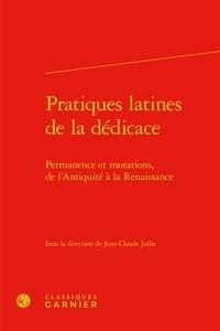 Jean-Claude Julhe - Pratiques latines de la dédicaces - Permanence et mutations, de l'Antiquité à la Renaissance.