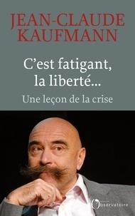 Jean-Claude Kaufmann - C'est fatigant, la liberté... - Une leçon de la crise.