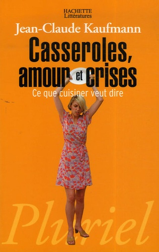 Jean-Claude Kaufmann - Casseroles, amour et crises - Ce que cuisiner veut dire.