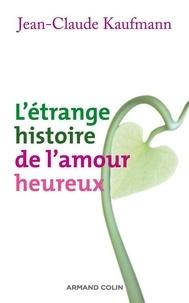 Jean-Claude Kaufmann - L'étrange histoire de l'amour heureux.