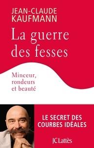 Jean-Claude Kaufmann - La guerre des fesses - Minceur, rondeurs et beauté.