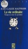 Jean-Claude Kaufmann - La Vie ordinaire : Voyage au cour du quotidien.