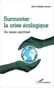 Jean-Claude Lacaze - Surmonter la crise écologique - Un enjeu spirituel.