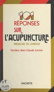 Jean-Claude Lacroix - 101 réponses sur l'acupuncture - Ou la médecine par l'énergie.