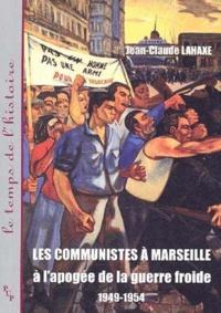 Jean-Claude Lahaxe - Les communistes à Marseille à l'apogée de la guerre froide 1949-1954.