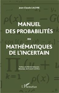 Jean-Claude Laloire - Manuel des probabilités ou mathématiques de l'incertain - Statistique descriptive, calcul des probabilités.