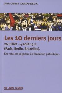 Jean-Claude Lamoureux - Les 10 derniers jours - 26 juillet - 4 août 1914 (Paris-Berlin-Bruxelles) - Du refus de la guerre à l'exaltation patriotique.