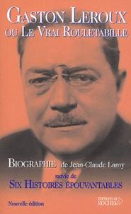 Jean-Claude Lamy - Gaston Leroux ou le Vrai Rouletabille suivie de Six Histoires Epouvantables.