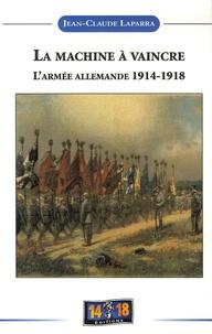 Jean-Claude Laparra - La machine à vaincre - De l'espoir à la désillusion, Histoire de l'armée allemande 1914-1918.