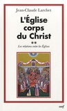 Jean-Claude Larchet - L'Eglise corps du Christ - Volume 2 : Les relations entre les Eglises.