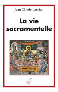 Jean-Claude Larchet et Jean-Claude Larchet - La vie sacramentelle.