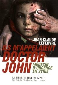 Jean-Claude Lefebvre - Ils m'appelaient Doctor John - Médecin d'urgence en Syrie.