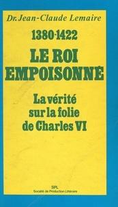 Jean-Claude Lemaire et Eric Deschodt - Le roi empoisonné, 1380-1422 - La vérité sur la folie de Charles VI.